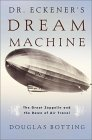 Dr. Eckener's Dream Machine : The Great Zeppelin and the Dawn of Air Travel by Douglas Botting