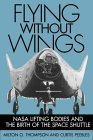 Flying Without Wings : Nasa Lifting Bodies and the Birth of the Space Shuttle by Milton O. Thompson
